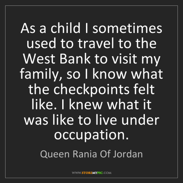Queen Rania Of Jordan: As a child I sometimes used to travel to the West Bank...