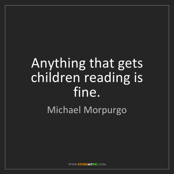 Michael Morpurgo: Anything that gets children reading is fine.