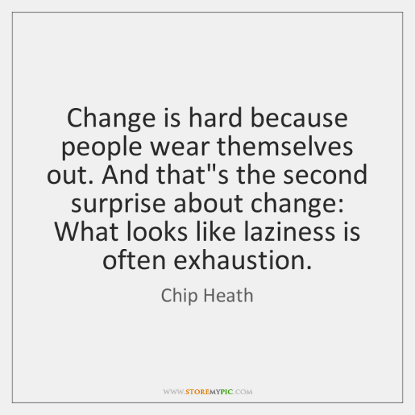 Change is hard because people wear themselves out. And that's the second ...