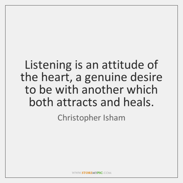 Listening is an attitude of the heart, a genuine desire to be ...