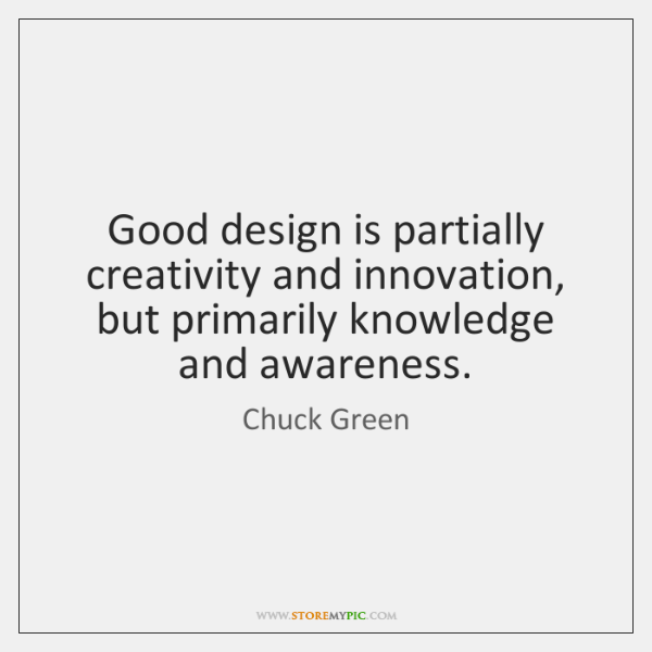 Good design is partially creativity and innovation, but primarily knowledge and awareness.