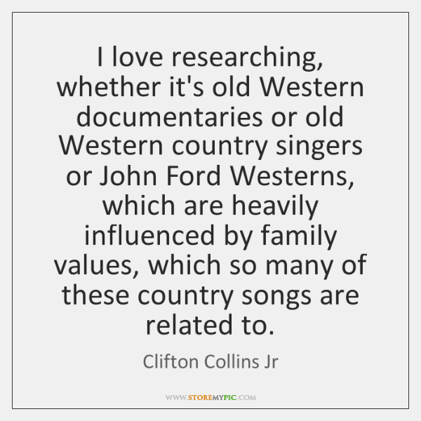 I love researching, whether it's old Western documentaries or old Western country ...