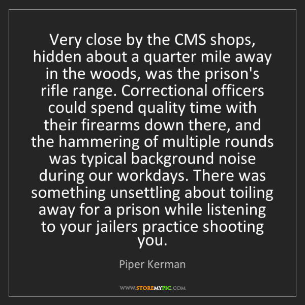 Piper Kerman: Very close by the CMS shops, hidden about a quarter mile...