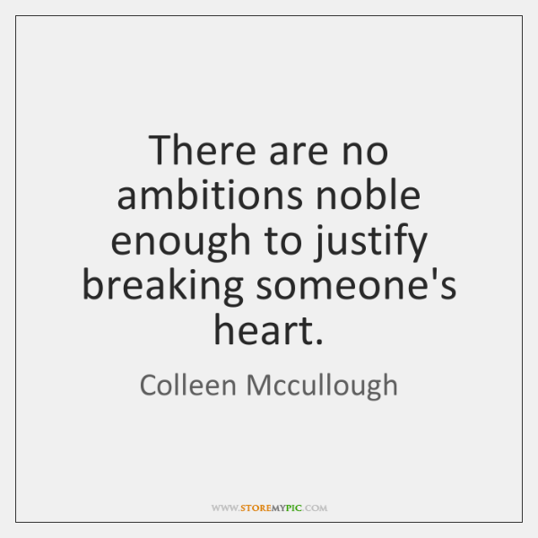 There are no ambitions noble enough to justify breaking someone's heart.