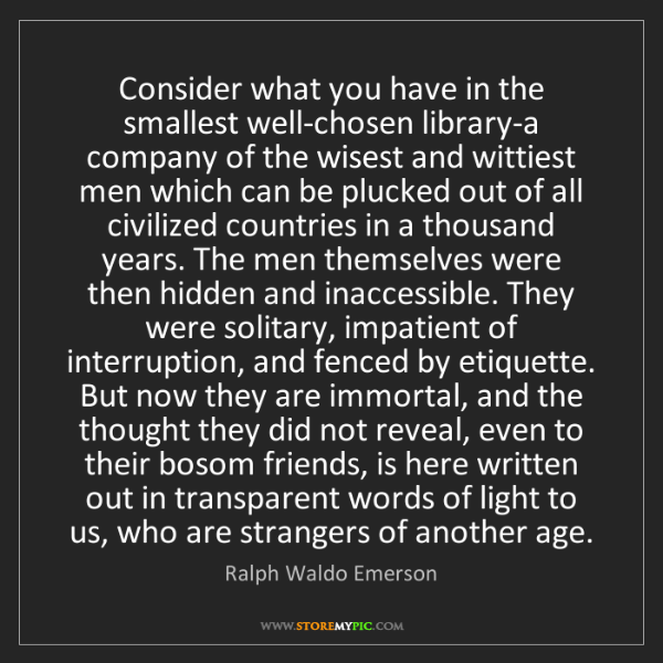 Ralph Waldo Emerson: Consider what you have in the smallest well-chosen library-a...