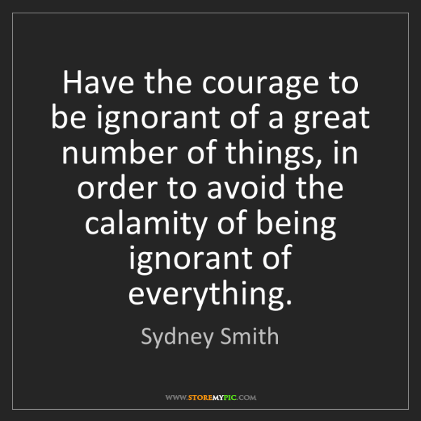 Sydney Smith: Have the courage to be ignorant of a great number of...