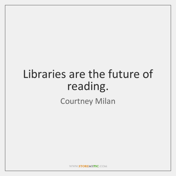 Libraries are the future of reading.