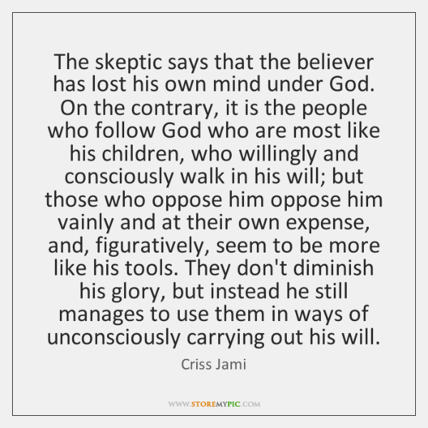 The Skeptic Says That The Believer Has Lost His Own Mind Under