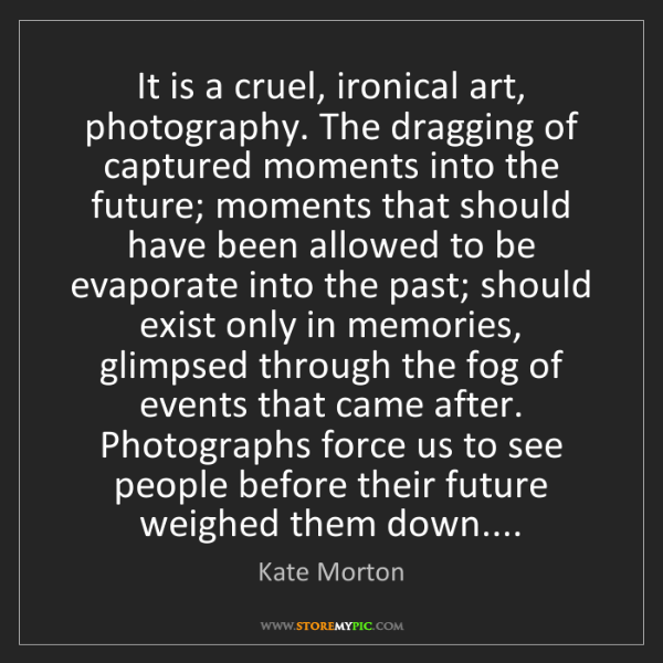 Kate Morton: It is a cruel, ironical art, photography. The dragging...