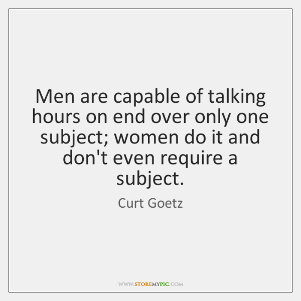 Men are capable of talking hours on end over only one subject; ...