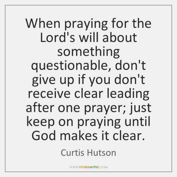 When praying for the Lord's will about something questionable, don't give up ...