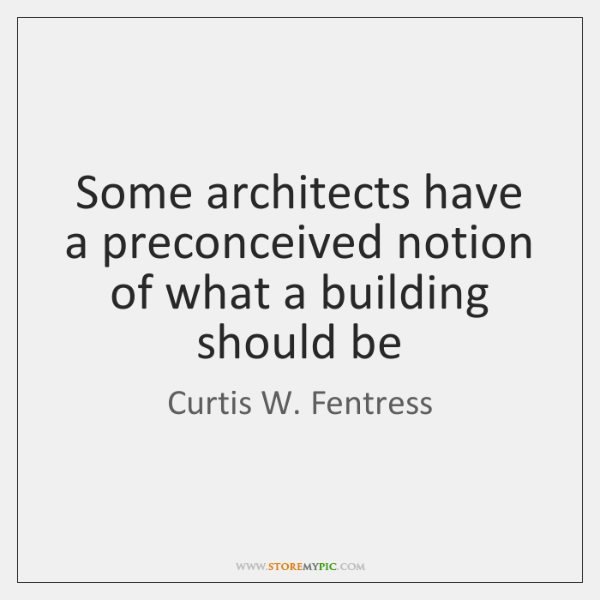 Some architects have a preconceived notion of what a building should be