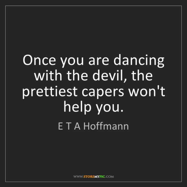 E T A Hoffmann: Once you are dancing with the devil, the prettiest capers...