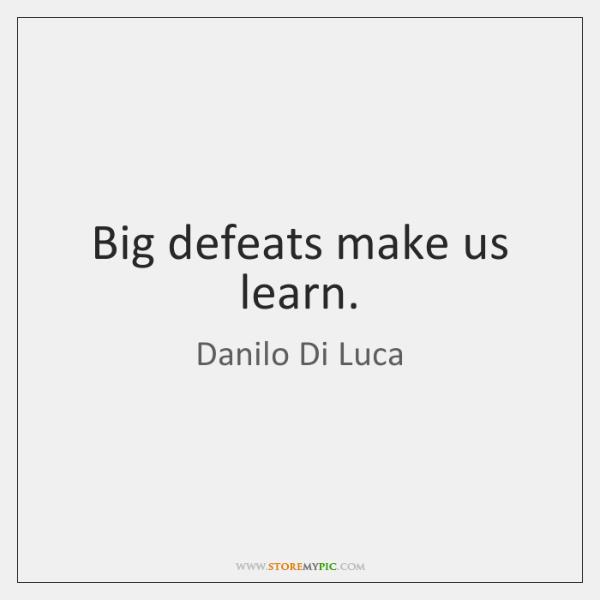 Big defeats make us learn.