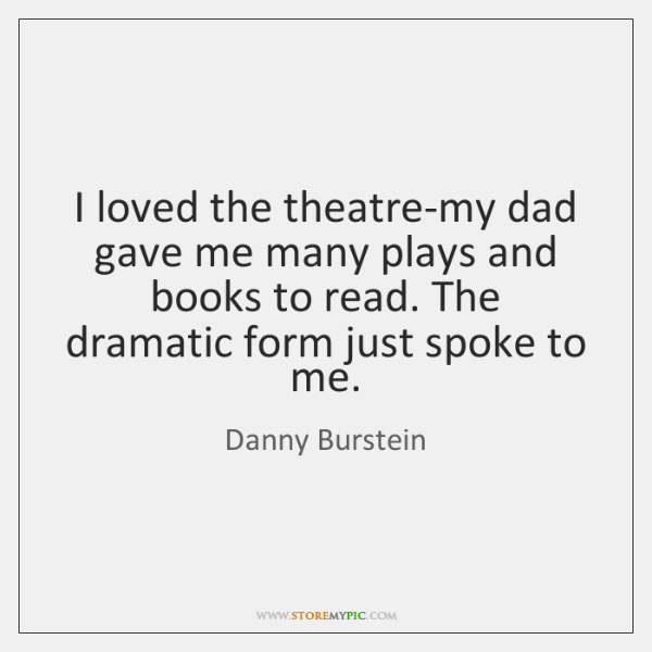 I loved the theatre-my dad gave me many plays and books to ...