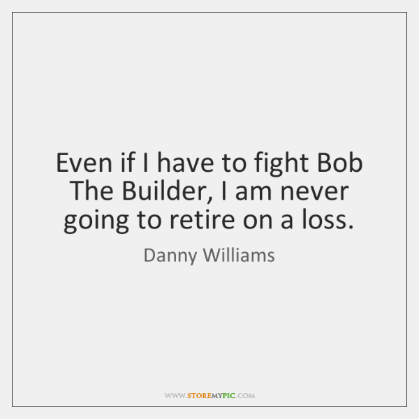Even if I have to fight Bob The Builder, I am never ...
