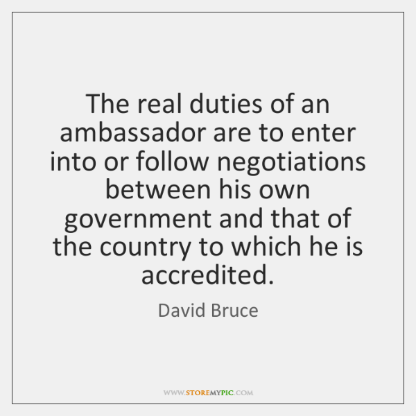 The real duties of an ambassador are to enter into or follow ...