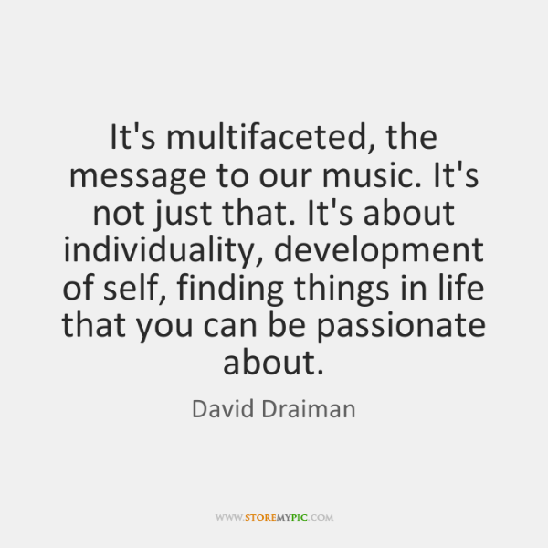 It's multifaceted, the message to our music. It's not just that. It's ...