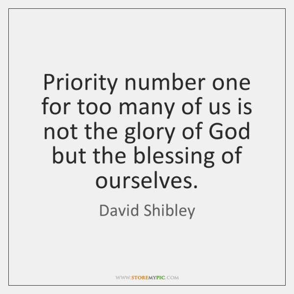 Priority number one for too many of us is not the glory ...