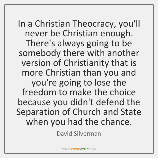 In a Christian Theocracy, you'll never be Christian enough. There's always going ...