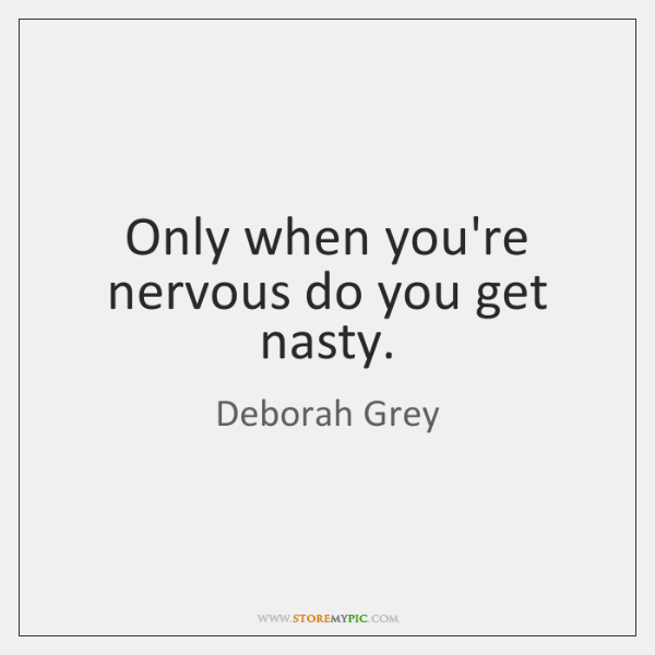Only when you're nervous do you get nasty.