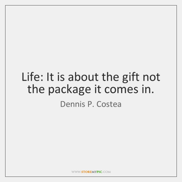 Life: It is about the gift not the package it comes in.