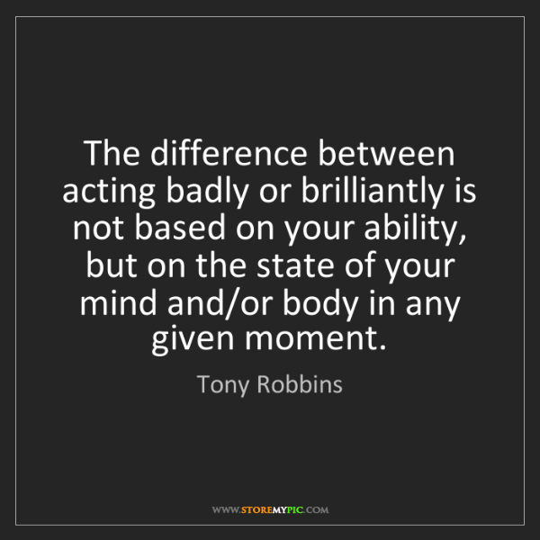 Tony Robbins: The difference between acting badly or brilliantly is...