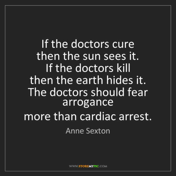 Anne Sexton: If the doctors cure  then the sun sees it.  If the doctors...