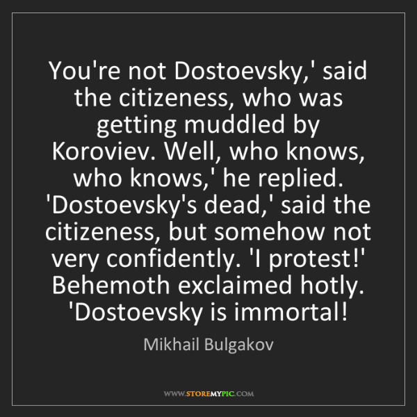Mikhail Bulgakov: You're not Dostoevsky,' said the citizeness, who was...