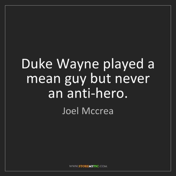 Joel Mccrea: Duke Wayne played a mean guy but never an anti-hero.