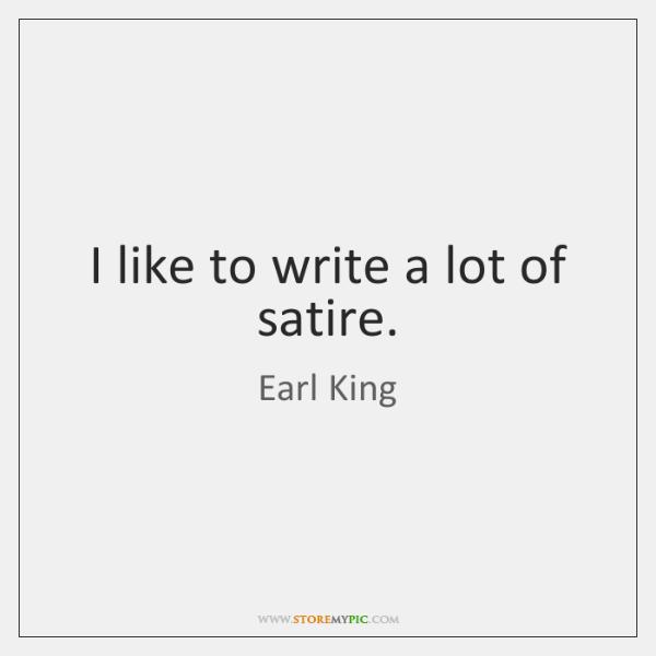 I like to write a lot of satire.