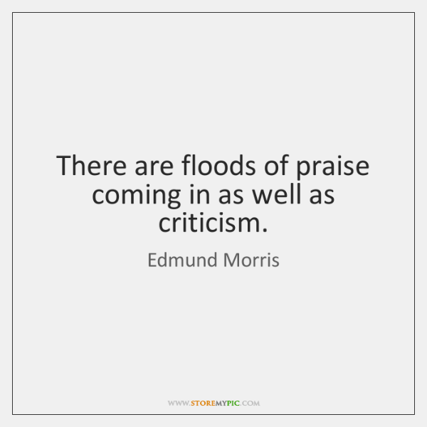 There are floods of praise coming in as well as criticism.