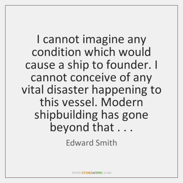 I cannot imagine any condition which would cause a ship to founder. ...