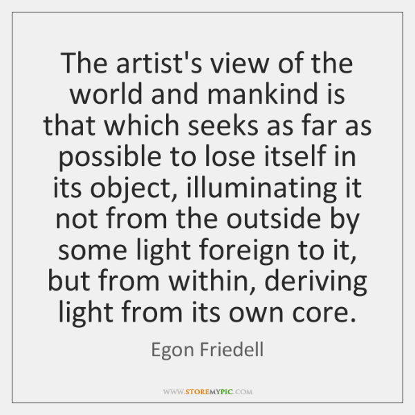The artist's view of the world and mankind is that which seeks ...