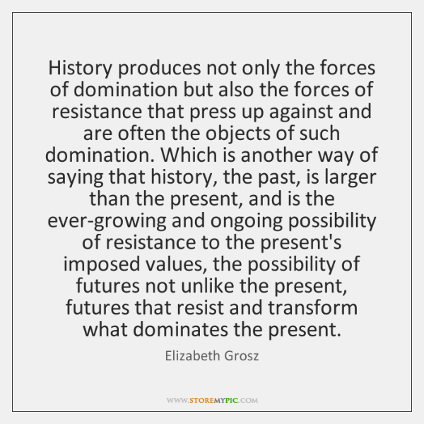 History produces not only the forces of domination but also the forces ...