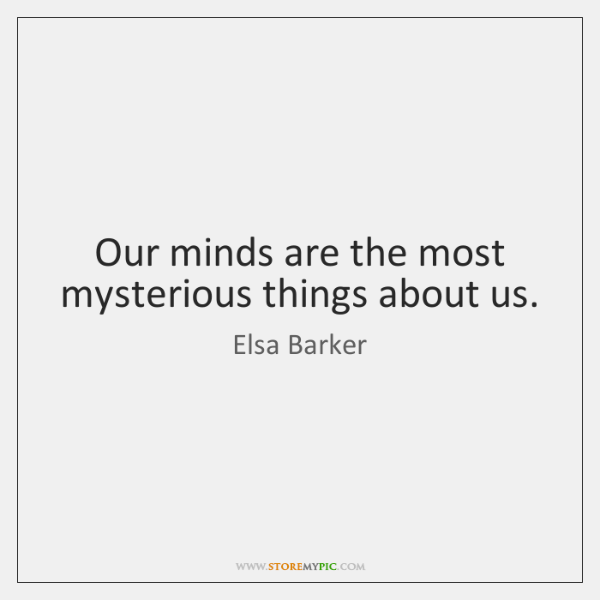 Our minds are the most mysterious things about us.