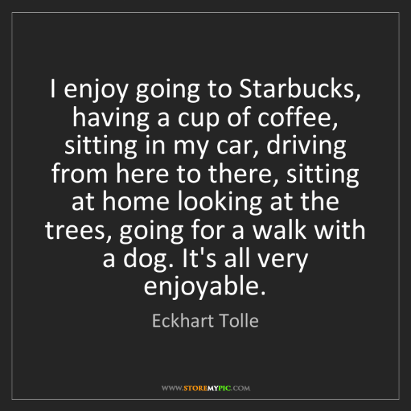 Eckhart Tolle: I enjoy going to Starbucks, having a cup of coffee, sitting...