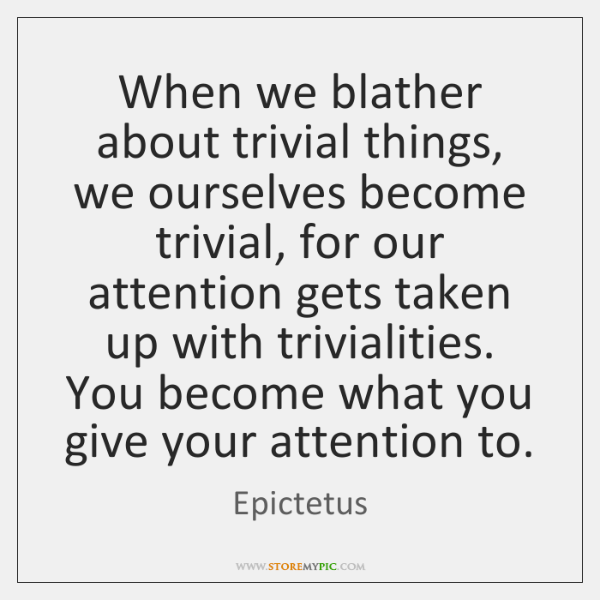 When we blather about trivial things, we ourselves become trivial, for our ...