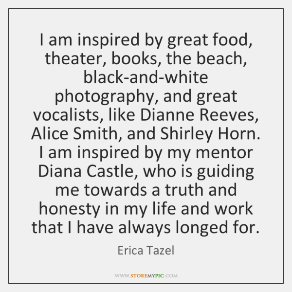 I am inspired by great food, theater, books, the beach, black-and-white photography, ...