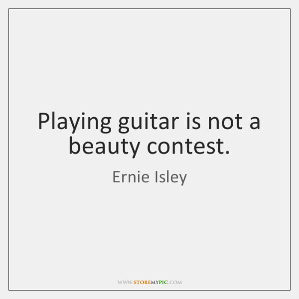 Playing guitar is not a beauty contest.