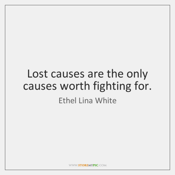 Lost causes are the only causes worth fighting for.