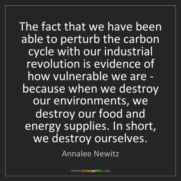 Annalee Newitz: The fact that we have been able to perturb the carbon...