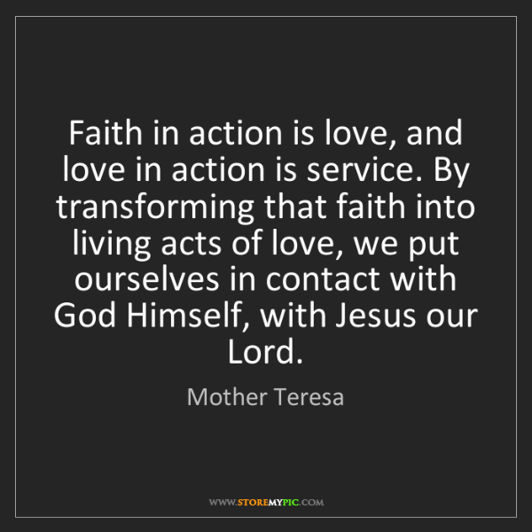 Mother Teresa: Faith in action is love, and love in action is service....