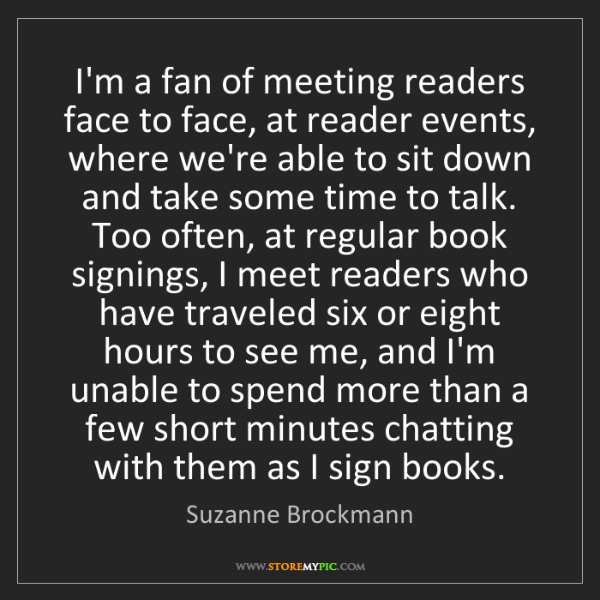 Suzanne Brockmann: I'm a fan of meeting readers face to face, at reader...