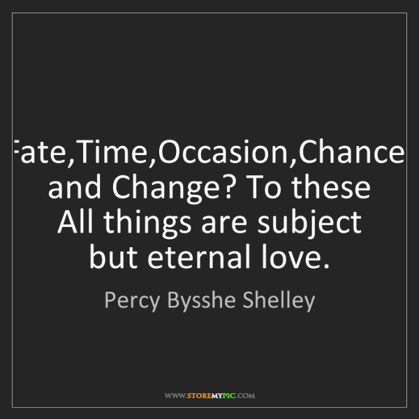 Percy Bysshe Shelley: Fate,Time,Occasion,Chance, and Change? To these All things...