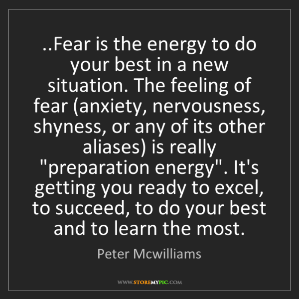 Peter Mcwilliams: ..Fear is the energy to do your best in a new situation....