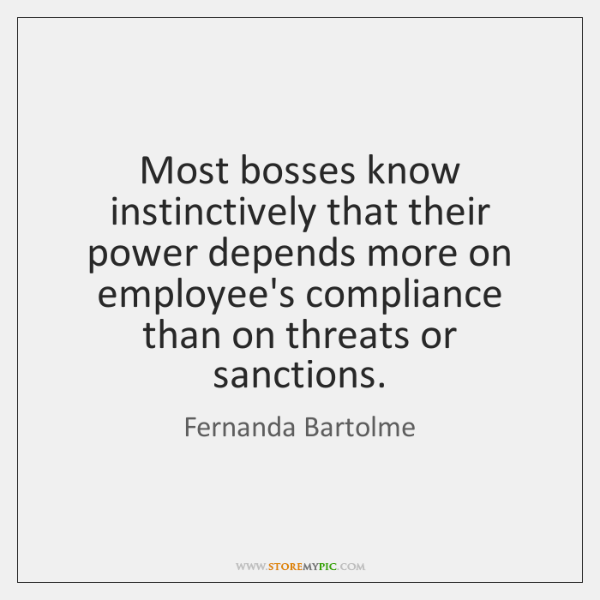 Most bosses know instinctively that their power depends more on employee's compliance ...