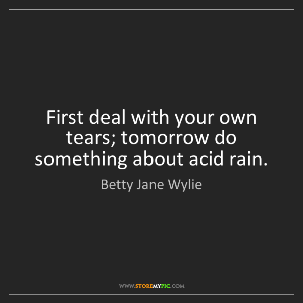 Betty Jane Wylie: First deal with your own tears; tomorrow do something...