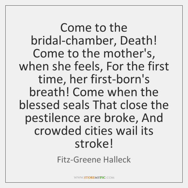 Come to the bridal-chamber, Death! Come to the mother's, when she feels, ...