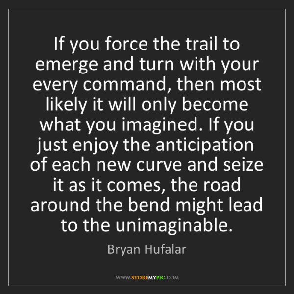 Bryan Hufalar: If you force the trail to emerge and turn with your every...